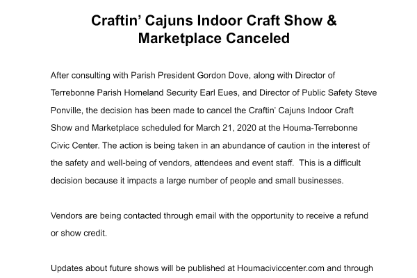 March 13, 2020 Craftin' Cajuns Indoor Craft Show & Marketplace Canceled After consulting with Parish President Gordon Dove, along with Director of Terrebonne Parish Homeland Security Earl Eues, and Director of Public Safety Steve Ponville, the decision has been made to cancel the Craftin' Cajuns Indoor Craft Show and Marketplace scheduled for March 21, 2020 at the Houma-Terrebonne Civic Center. The action is being taken in an abundance of caution in the interest of the safety and well-being of vendors, attendees and event staff. This is a difficult decision because it impacts a large number of people and small businesses. Vendors are being contacted through email with the opportunity to receive a refund or show credit. Updates about future shows will be published at Houmaciviccenter.com and through the venue social media accounts. Thank you for your support and understanding through this evolving situation. Dean SchouestDirector, Houma-Terrebonne Civic Center