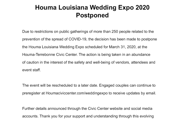 March 16, 2020 Houma Louisiana Wedding Expo 2020 Postponed Due to restrictions on public gatherings of more than 250 people related to the prevention of the spread of COVID-19, the decision has been made to postpone the Houma Louisiana Wedding Expo scheduled for March 31, 2020, at the Houma-Terrebonne Civic Center. The action is being taken in an abundance of caution in the interest of the safety and well-being of vendors, attendees and event staff. The event will be rescheduled to a later date. Engaged couples can continue to preregister at Houmaciviccenter.com/weddingexpo to receive updates by email. Further details announced through the Civic Center website and social media accounts. Thank you for your support and understanding through this evolving situation. Dean Schouest Director, Houma-Terrebonne Civic Center
